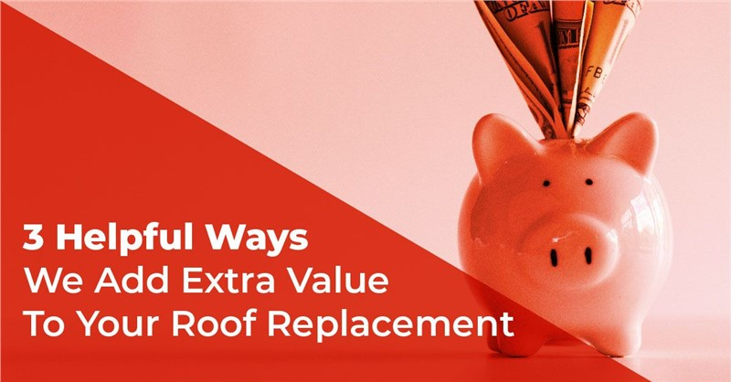 3 Helpful Ways We Add Extra Value To Your Roof Replacement