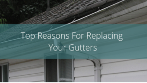 Top Reasons For Replacing Your Gutters